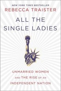 all-the-single-ladies-unmarried-women-and-the-rise-of-an-independent-nation